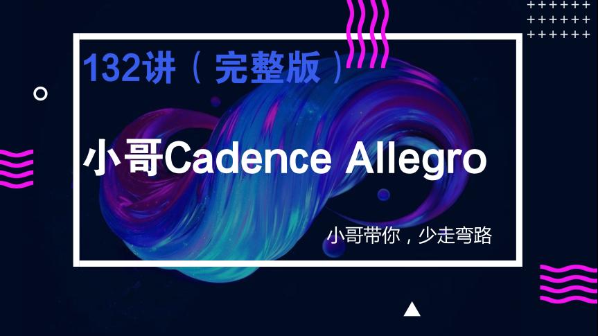 【完整版】小哥Cadence Allegro132讲字幕版视频教程